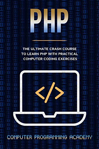 PHP: The Ultimate Crash Course To Learn PHP with Practical Computer Coding Exercises