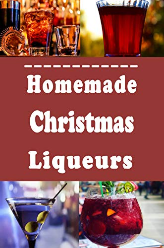 Homemade Christmas Liqueurs: Recipes to Infuse and Mix Your Own Gourmet Liquor (Bartender Drink Recipes Book 2)