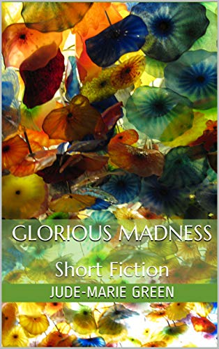 Glorious Madness: Short Fiction