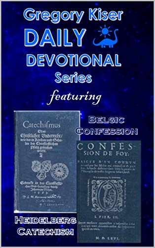Gregory Kiser Daily Devotional Series: The Heidelberg Catechism & The Belgic Confession of Faith