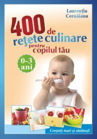 400 DE RETETE CULINARE PENTRU COPILUL TAU 0-3 ANI - REEDIATRE