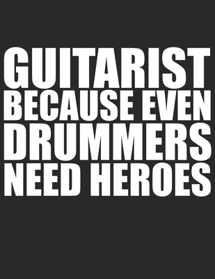 Guitarist because Drummers need heroes Guitar Tabs Tablature Guitarist Guitar Player Notebook: Guitar Tabs musical notebook for composing your music