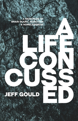 A Life Concussed: A Memoriam of Brain Injury, Addiction & Homelessness