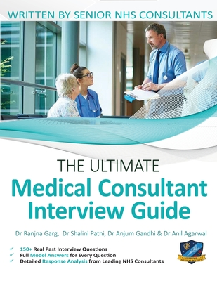 The Ultimate Medical Consultant Interview Guide: Over 150 Real Interview Questions Answered with Full Model Responses and Analysis, Written by Senior NHS Consultants, Question and Models Answers on Clinical Governance, Teaching, and Management