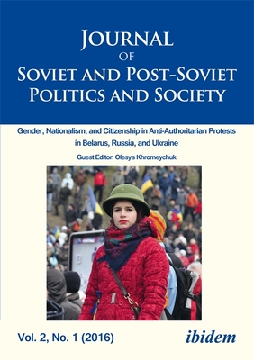 Journal of Soviet and Post-Soviet Politics and Society: 2016/1: Gender, Nationalism, and Citizenship in Anti-Authoritarian Protests in Belarus, Russia, and Ukraine