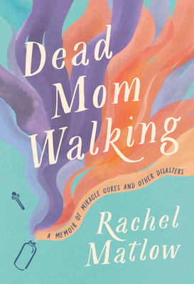 Dead Mom Walking: A Memoir of Miracle Cures and Other Disasters