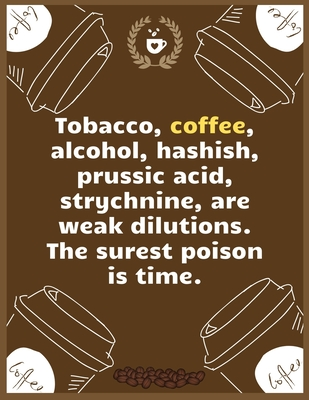Tobacco, coffee, alcohol, hashish, prussic acid, strychnine, are weak dilutions. The surest poison is time: Large Journal To Write In, Coffee Lovers Gifts, - Coffee Roasting Log - Over 100 Roasting Log Pages - - 8.5x11 Sized -