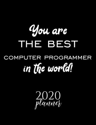 You Are The Best Computer Programmer In The World! 2020 Planner: Nice 2020 Calendar for Computer Programmer Christmas Gift Idea for Computer Programmer Computer Programmer Journal for 2020 120 pages 8.5x11 inches