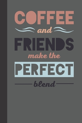 Coffee and friends make the perfect blend: small lined Humor Coffee Quotes Notebook / Travel Journal to write in (6'' x 9'') 120 pages