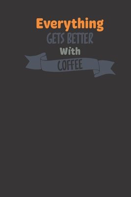 everything gets better with coffee: small lined Humor Coffee Quotes Notebook / Travel Journal to write in (6'' x 9'') 120 pages