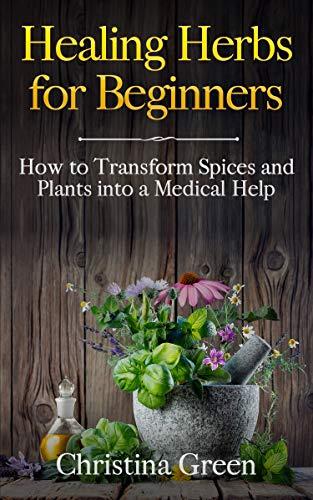Healing Herbs for Beginners: How to Transform Spices and Plants into a Medical Help