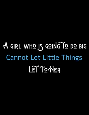 A Girl Who's Going To Do Big Cannot Let Can't Let Little Things Let To Her - Motivational Journal/Notebook For Girl Entrepreneurs: Amazing Notebook/Journal/Workbook - Perfectly Sized 8.5x11 - 120 Pages