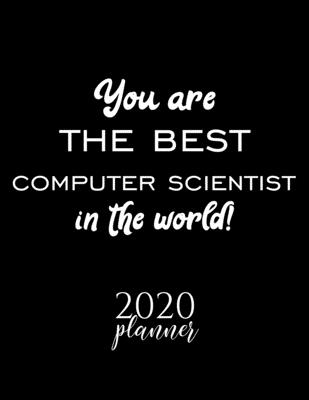 You Are The Best Computer Scientist In The World! 2020 Planner: Nice 2020 Calendar for Computer Scientist Christmas Gift Idea for Computer Scientist Computer Scientist Journal for 2020 120 pages 8.5x11 inches
