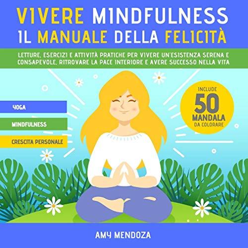 VIVERE MINDFULNESS: IL MANUALE DELLA FELICITÀ: letture, esercizi e attività pratiche per vivere un'esistenza serena e consapevole, ritrovare la pace interiore ... avere successo nella vita