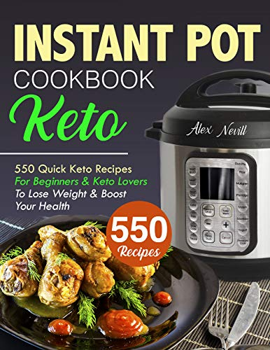 Keto Instant Pot Cookbook: 550 Quick Keto Recipes For Beginners & Keto Lovers To Lose Weight & Boost Your Health (instant pot ket cookbook Book 1)