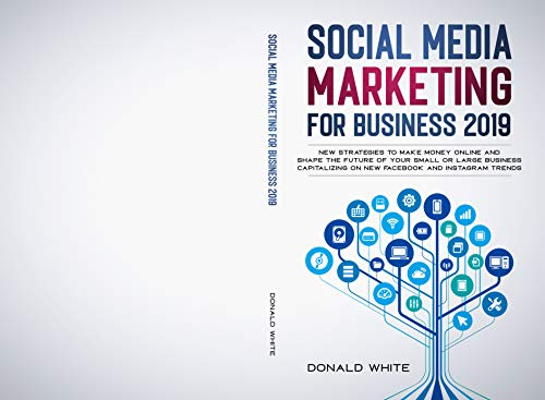SOCIAL MEDIA MARKETING FOR BUSINESS 2019: NEW STRATEGIES TO MAKE MONEY ONLINE AND SHAPE THE FUTURE OF YOUR SMALL OR LARGE BUSINESS CAPITALIZING ON NEW FACEBOOK AND INSTAGRAM TRENDS