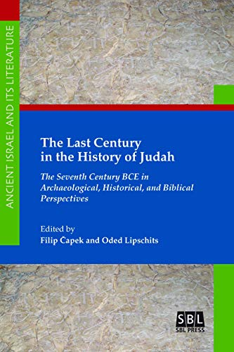The Last Century in the History of Judah: The Seventh Century BCE in Archaeological, Historical, and Biblical Perspectives (Ancient Israel and Its Literature Book 37)