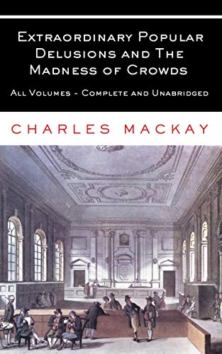 Extraordinary Popular Delusions and The Madness of Crowds: All Volumes - Complete and Unabridged