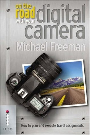 On The Road With Your Digital Camera: How to Plan and Execute Travel Assignments