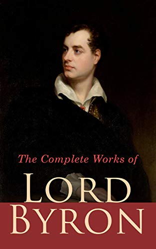 The Complete Works of Lord Byron: Poetry, Plays, Letters and Biographies: Don Juan, Childe Harold's Pilgrimage, Manfred, Hours of Idleness, The Siege of Corinth, Jeux d'Esprit, Prometheus, Cain…