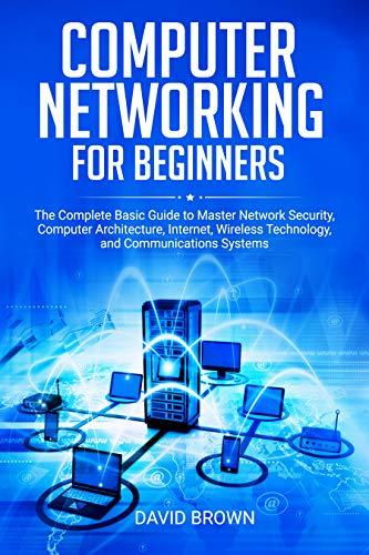 Computer Networking for Beginners: The Complete Basic Guide to Master Network Security, Computer Architecture, Internet, Wireless Technology, and Communications Systems