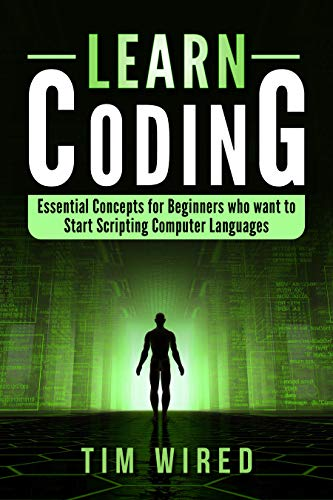 Learn Coding: Essential Concepts for Beginners Who Want to Start Scripting Computer Languages