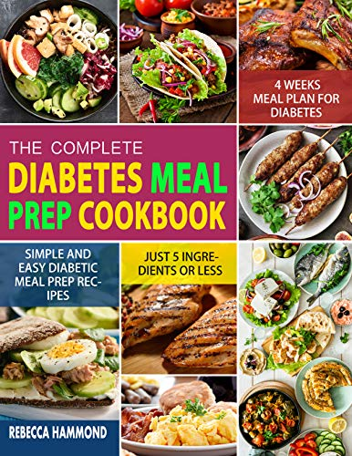 The Complete Diabetic Meal Prep Cookbook: Simple and Easy 5 Ingredients or Less Diabetic Meal Prep Recipes with 4 Weeks Meal Plan to Reverse High Blood Sugar and Cholesterol