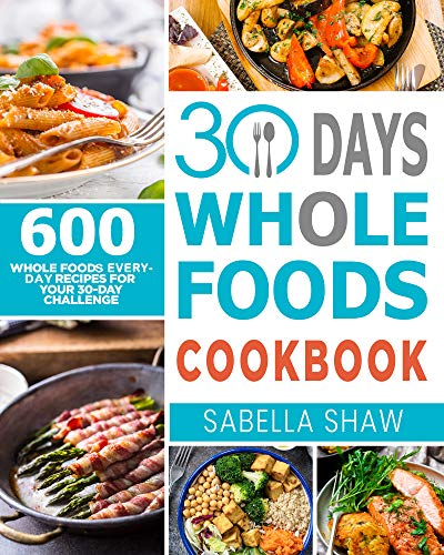 30 Days Whole Foods Cookbook: 600 Whole Food Everyday Recipes For Your 30-Day Challenge