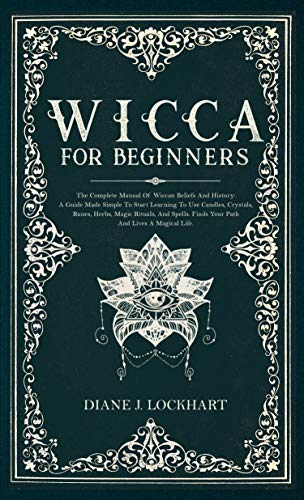 Wicca for Beginners: The Complete Manual Of Wiccan Beliefs And History: A Guide Made Simple To Start Learning To Use Candles, Crystals, Runes, Herbs, Magic Rituals, And Spells.