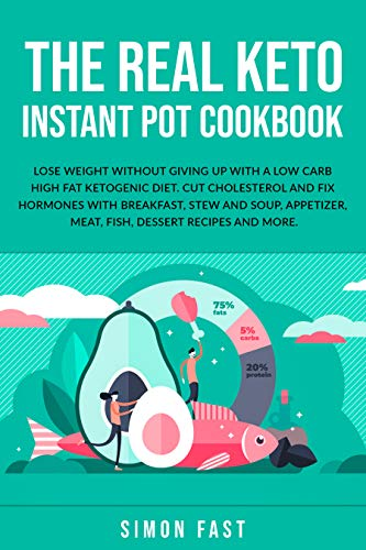 The real Keto Instant Pot cookbook: Lose wight without giving up with a low carb high fat ketogenic diet. Cut cholesterol and fix hormones with breakfast, ... and soup, appetizer, meat, fish, dessert
