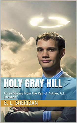 Holy Gray Hill: Three Stories from the Pen of Author, G.L. Sheridan