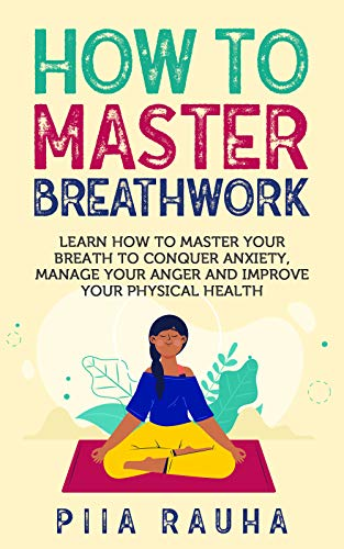 How to Master Breathwork: Learn How to Master Your Breath to Conquer Anxiety, Manage Your Anger and Improve Your Physical Health