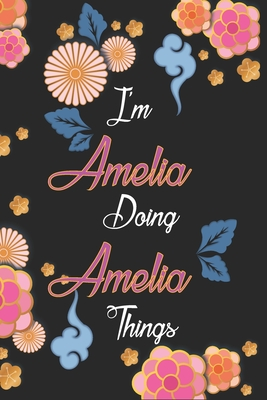 I'm Amelia Doing Amelia Things Notebook Birthday Gift: Personalized Name Journal Writing Notebook For Girls and Women, 100 Pages, 6x9, Soft Cover, Matte Finish