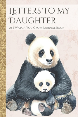 Letters To My Daughter As I Watch You Grow Journal Book: Panda Bear Themed Time Capsule Journal; Memories Keepsake Thoughtful Gift for New Mothers & Parents; Blank Lined Notebook To Write Memories Now & Read Later; Record Moving, Proud Or Funny Moments
