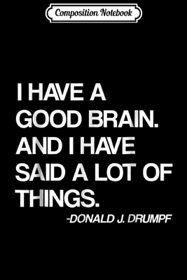 Composition Notebook: I Have A Good BRAIN And I Have Said A Lot Of Things Trump Journal/Notebook Blank Lined Ruled 6x9 100 Pages