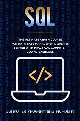 SQL: The Ultimate Crash Course For Data Base Management, Queries Server With Practical Computer Coding Exercises