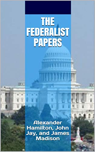 The Federalist Papers: Alexander Hamilton, John Jay, and James Madison