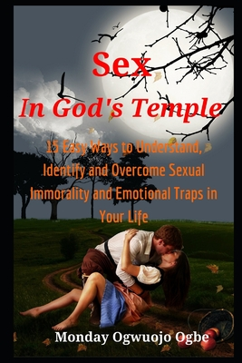 Sex in God's Temple: 15 Easy Ways to Understand, Identify and Overcome Sexual Immorality and Emotional Traps in Your Life