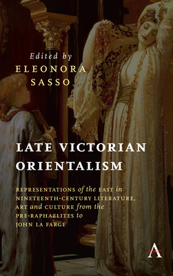 Late Victorian Orientalism: Representations of the East in Nineteenth-Century Literature, Art and Culture from the Pre-Raphaelites to John La Farge