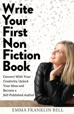 Write Your First Non-Fiction Book: Connect with Your Creativity, Unlock Your Ideas and Become A Self-Published Author