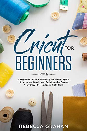 Cricut for Beginners: A Beginners Guide To Mastering the Design Space, Accessories, Jewelry and Cartridges for Create Your Unique Project Ideas, Right Now!