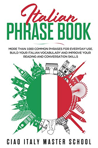 Italian Phrase Book: More Than 1000 Phrases for Everyday Use.Build Your Italian Vocabulary and Improve Your Reading and Conversation Skills