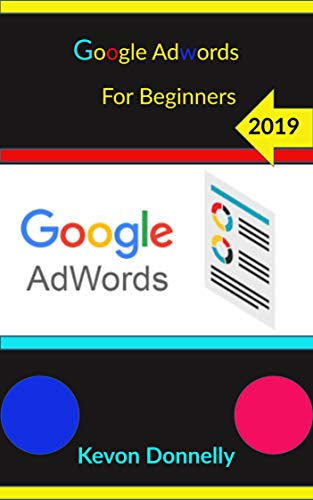 Google Adwords for Beginners 2019 (Ecommerce and Freelancing Six-Figure Books Book 5)