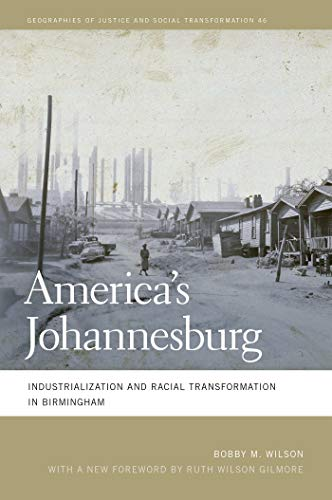 America's Johannesburg: Industrialization and Racial Transformation in Birmingham (Geographies of Justice and Social Transformation Ser. Book 46)