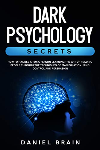 Dark Psychology Secrets : How to Handle a Toxic Person Learning The Art of Reading People Through The Techniques of Manipulation, Mind Control and Persuasion