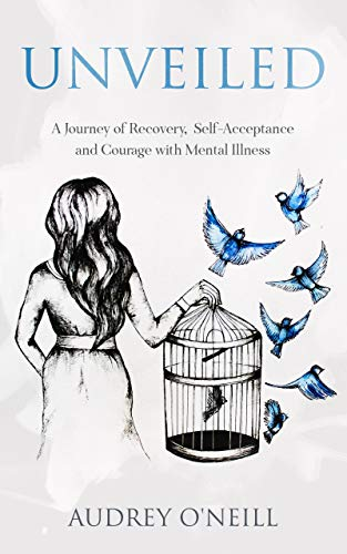 Unveiled : A Journey of Recovery, Self-Acceptance and Courage with Mental Illness