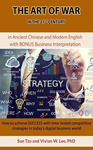 The Art of War in the 21st Century: How to achieve SUCCESS with time-tested competitive strategies in today's digital business world: in Ancient Chinese & Modern English w/ BONUS Biz Interpretation