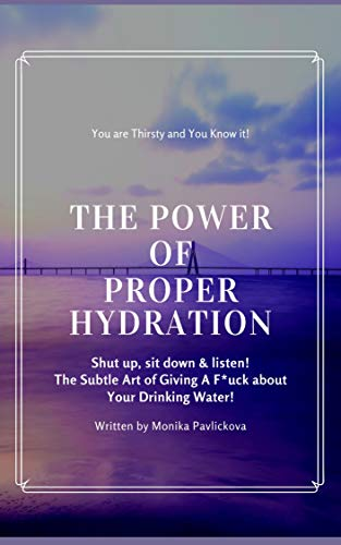 The True Power of Proper Hydration: You're Thirsty and You Know It! Shut up, sit down & listen! The Subtle Art Of Giving A F*ck About Your Drinking Water!