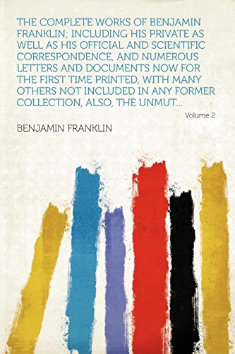 The Complete Works of Benjamin Franklin; Including His Private as Well as His Official and Scientific Correspondence, and Numerous Letters and ... in Any Former Collection, Also, the Unmu