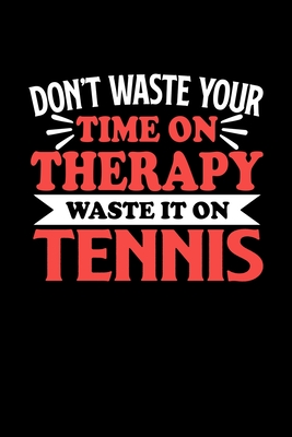 Don't Waste Your Time On Therapy Waste It On Tennis: Dot Grid 6x9 Dotted Bullet Journal and Notebook 120 Pages Gift for Tennis Fans and Coaches